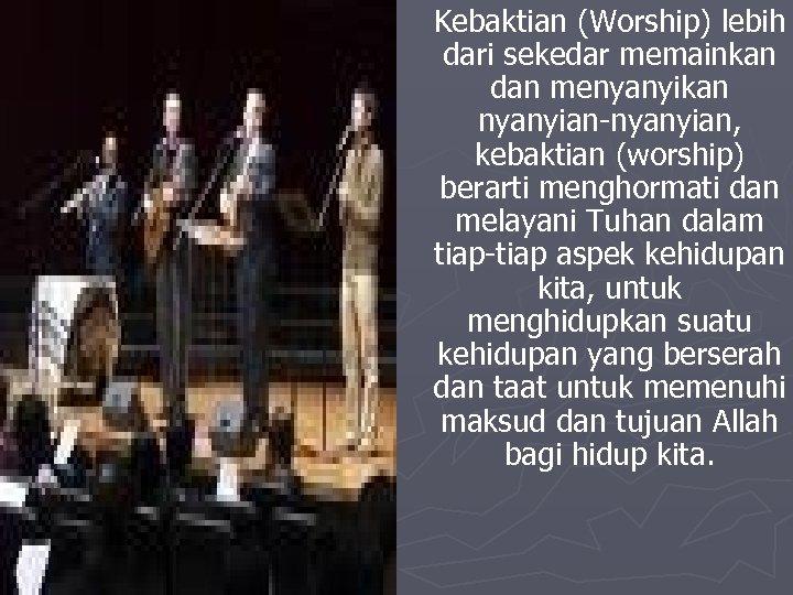 Kebaktian (Worship) lebih dari sekedar memainkan dan menyanyikan nyanyian-nyanyian, kebaktian (worship) berarti menghormati dan