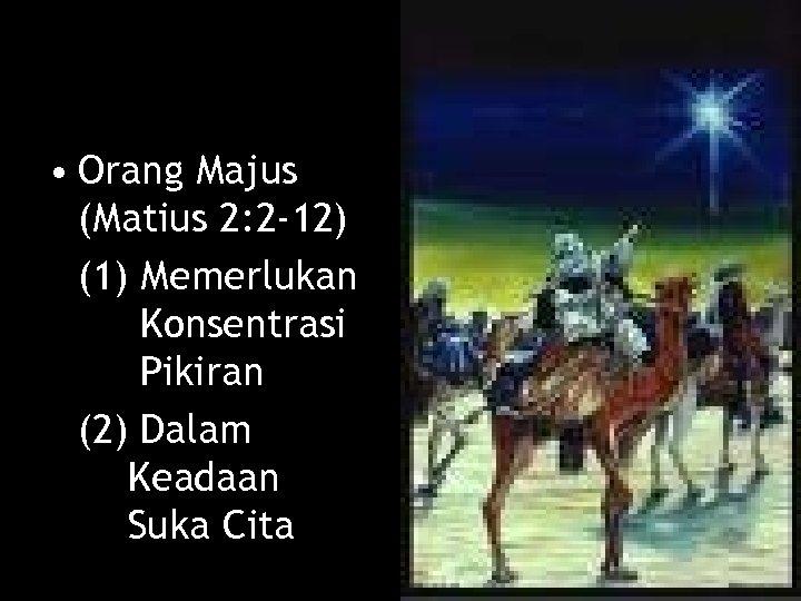 • Orang Majus (Matius 2: 2 -12) (1) Memerlukan Konsentrasi Pikiran (2) Dalam