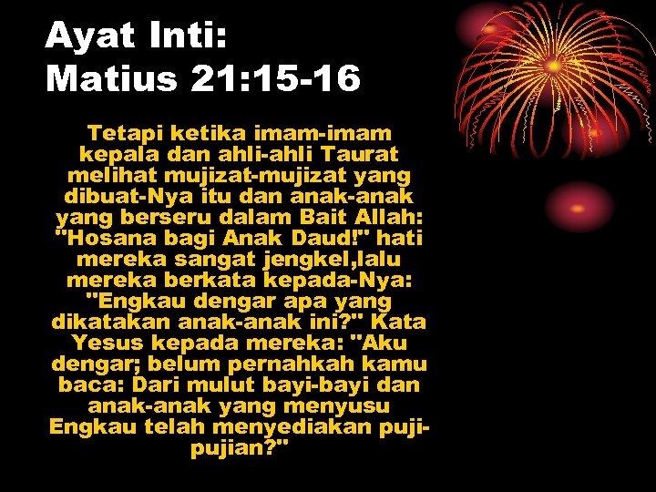 Ayat Inti: Matius 21: 15 -16 Tetapi ketika imam-imam kepala dan ahli-ahli Taurat melihat