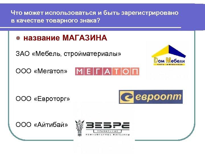 Что может использоваться и быть зарегистрировано в качестве товарного знака? l название МАГАЗИНА ЗАО