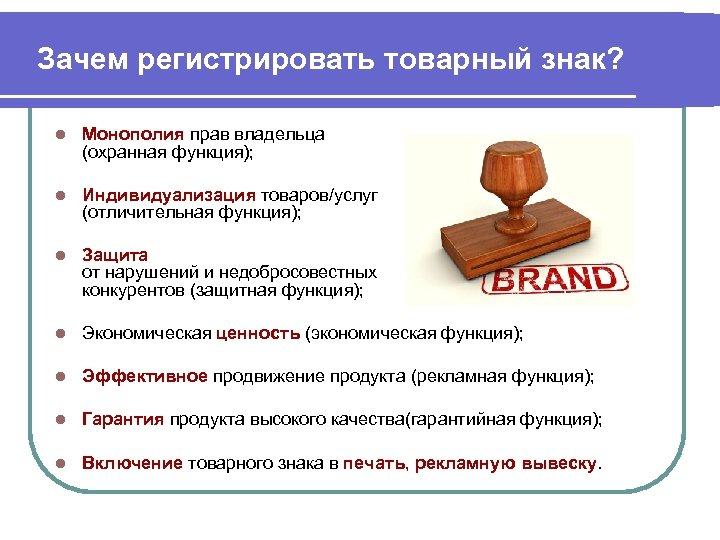 Зачем регистрировать товарный знак? l Монополия прав владельца (охранная функция); l Индивидуализация товаров/услуг (отличительная