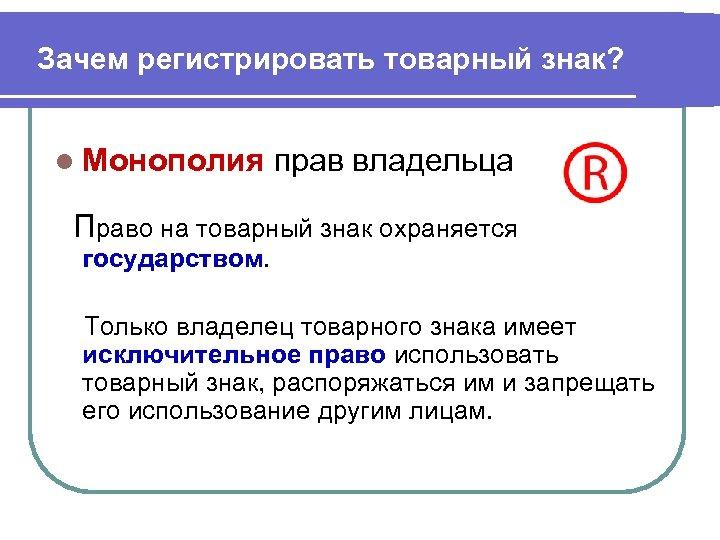 Зачем регистрировать товарный знак? l Монополия прав владельца Право на товарный знак охраняется государством.