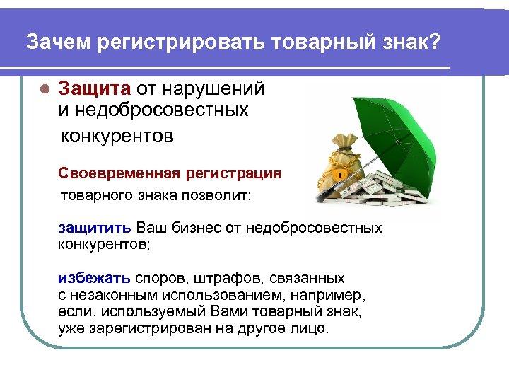 Зачем регистрировать товарный знак? Защита от нарушений и недобросовестных конкурентов l Своевременная регистрация товарного