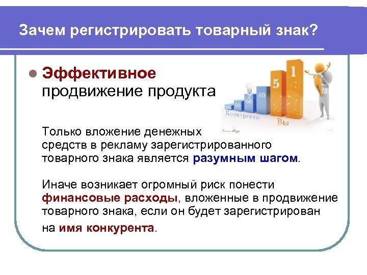 Зачем регистрировать товарный знак? l Эффективное продвижение продукта Только вложение денежных средств в рекламу