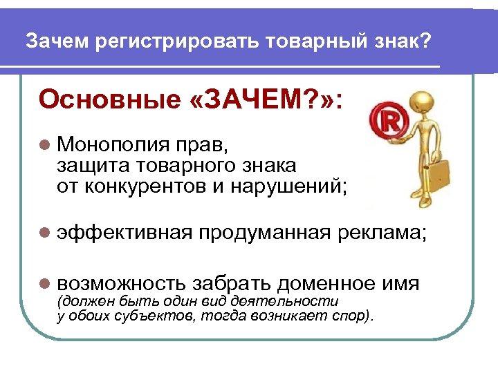 Зачем регистрировать товарный знак? Основные «ЗАЧЕМ? » : l Монополия прав, защита товарного знака