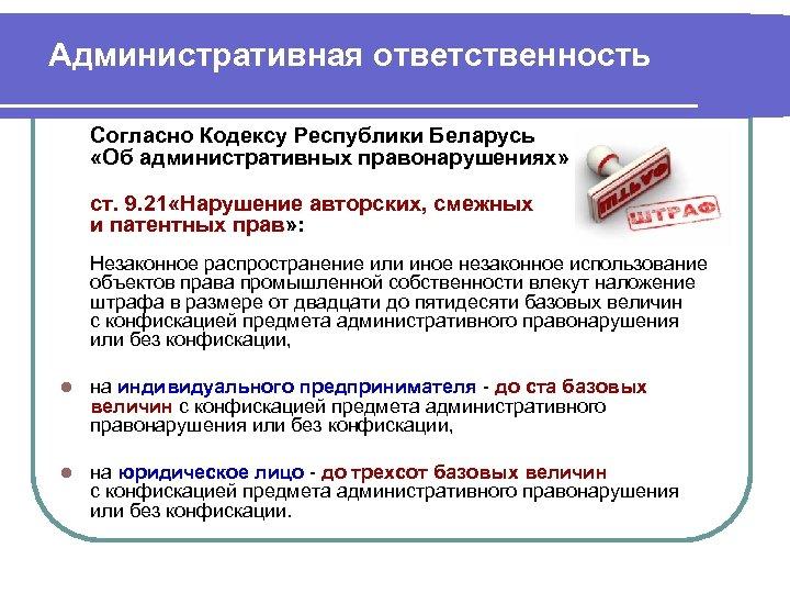 Административная ответственность Согласно Кодексу Республики Беларусь «Об административных правонарушениях» ст. 9. 21 «Нарушение авторских,