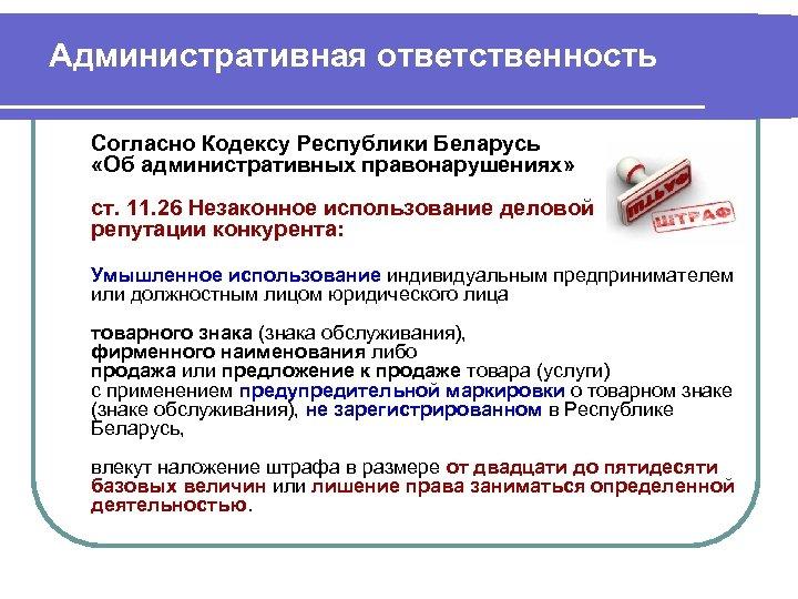 Административная ответственность Согласно Кодексу Республики Беларусь «Об административных правонарушениях» ст. 11. 26 Незаконное использование