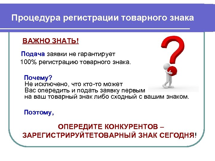 Процедура регистрации товарного знака ВАЖНО ЗНАТЬ! Подача заявки не гарантирует 100% регистрацию товарного знака.