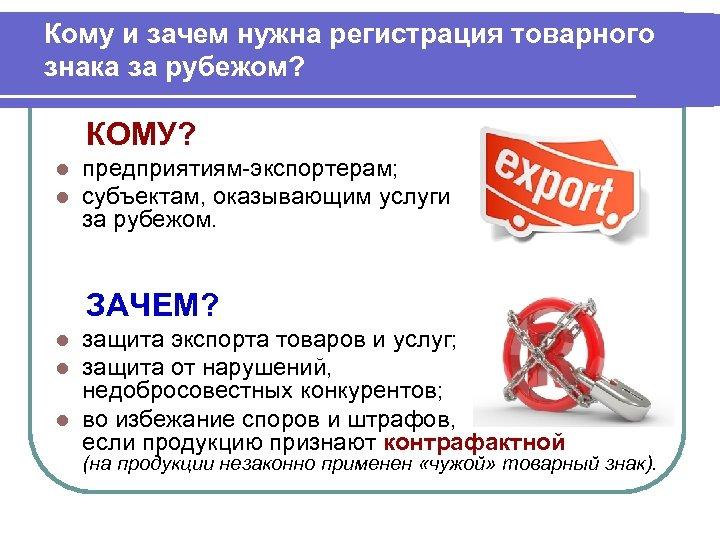 Кому и зачем нужна регистрация товарного знака за рубежом? КОМУ? l l предприятиям-экспортерам; субъектам,