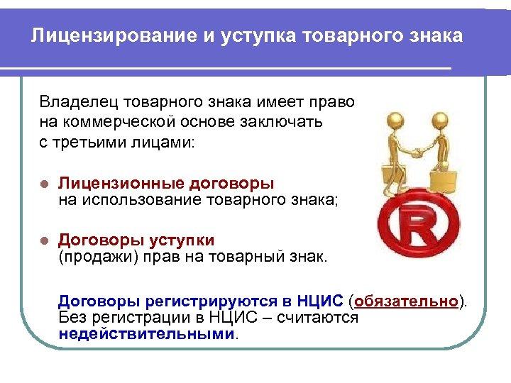 Лицензирование и уступка товарного знака Владелец товарного знака имеет право на коммерческой основе заключать