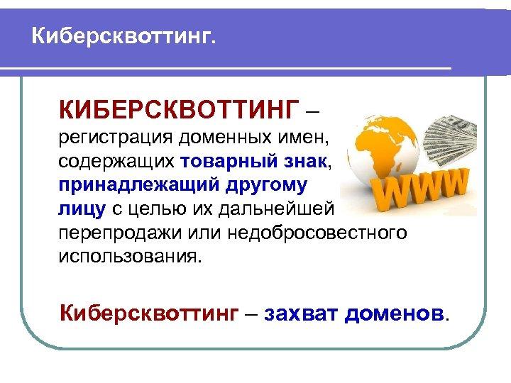 Киберсквоттинг. КИБЕРСКВОТТИНГ – регистрация доменных имен, содержащих товарный знак, принадлежащий другому лицу с целью