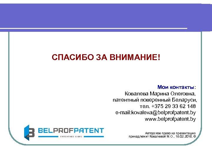 СПАСИБО ЗА ВНИМАНИЕ! Мои контакты: Ковалева Марина Олеговна, патентный поверенный Беларуси, тел. +375