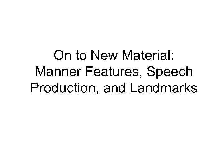 On to New Material: Manner Features, Speech Production, and Landmarks