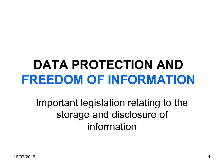 DATA PROTECTION AND FREEDOM OF INFORMATION Important legislation relating to the storage and disclosure