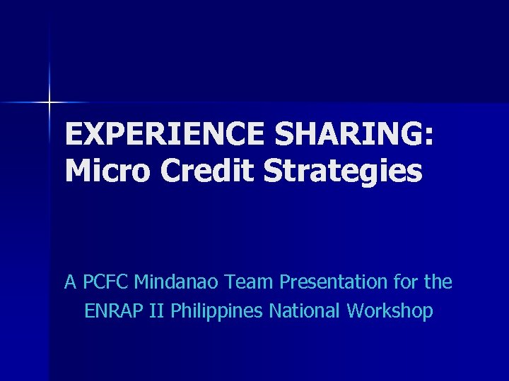 EXPERIENCE SHARING: Micro Credit Strategies A PCFC Mindanao Team Presentation for the ENRAP II