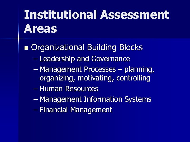 Institutional Assessment Areas n Organizational Building Blocks – Leadership and Governance – Management Processes