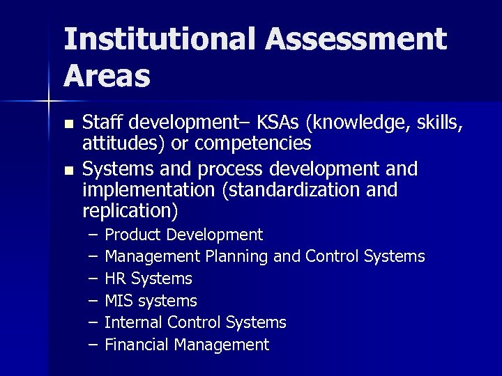 Institutional Assessment Areas n n Staff development– KSAs (knowledge, skills, attitudes) or competencies Systems