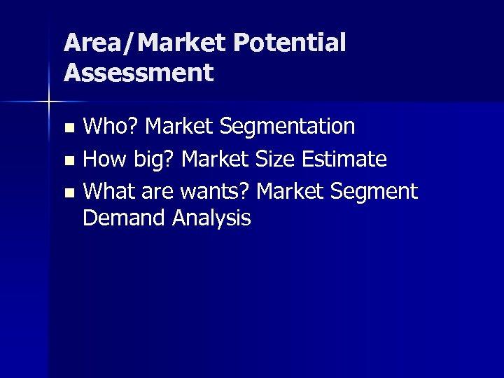 Area/Market Potential Assessment Who? Market Segmentation n How big? Market Size Estimate n What