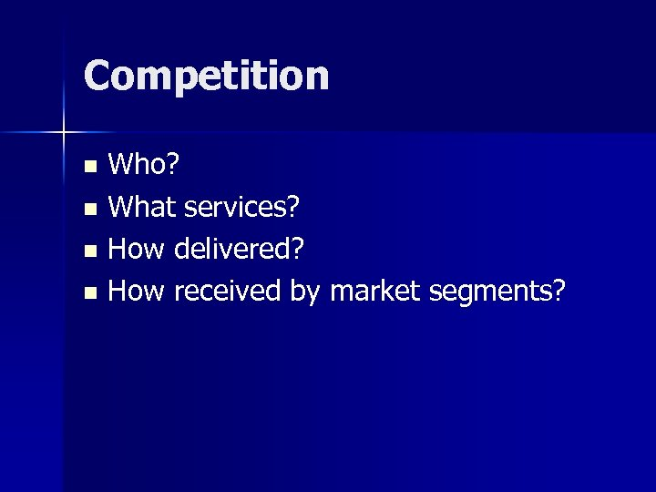 Competition Who? n What services? n How delivered? n How received by market segments?