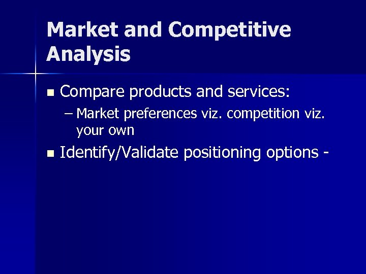 Market and Competitive Analysis n Compare products and services: – Market preferences viz. competition