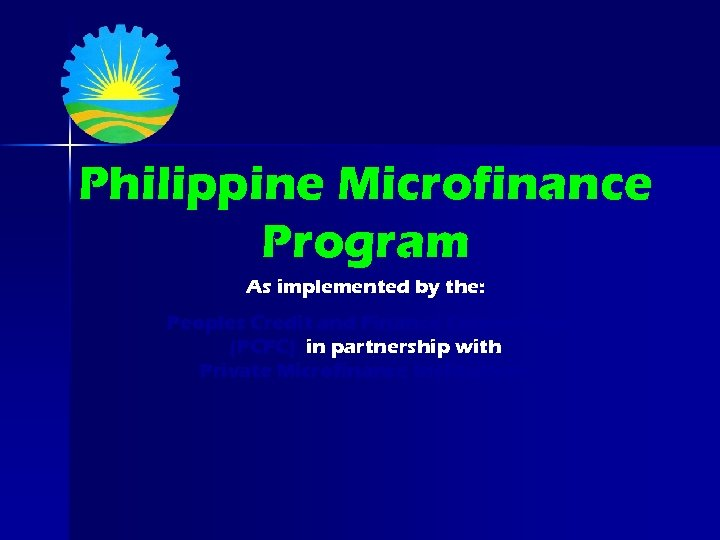 Philippine Microfinance Program As implemented by the: Peoples Credit and Finance Corporation (PCFC) in