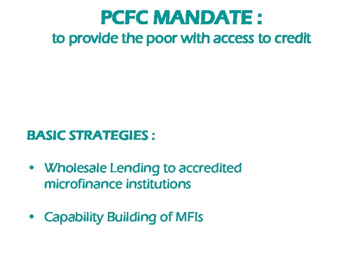 PCFC MANDATE : to provide the poor with access to credit BASIC STRATEGIES :