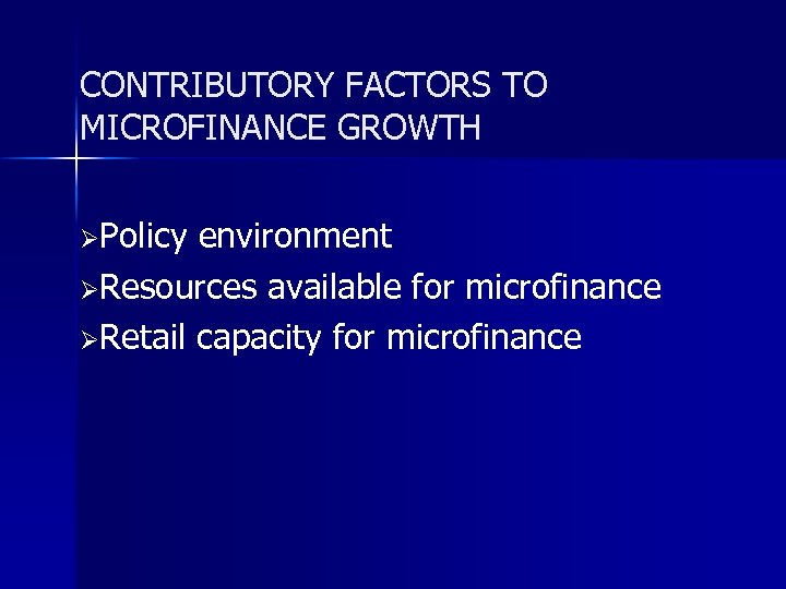 CONTRIBUTORY FACTORS TO MICROFINANCE GROWTH ØPolicy environment ØResources available for microfinance ØRetail capacity for