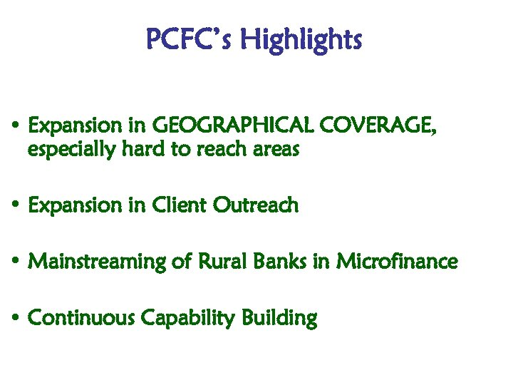 PCFC's Highlights • Expansion in GEOGRAPHICAL COVERAGE, especially hard to reach areas • Expansion
