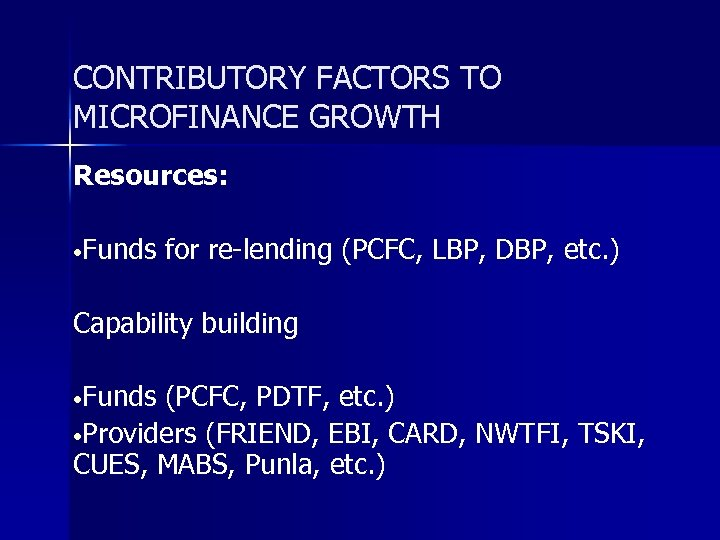 CONTRIBUTORY FACTORS TO MICROFINANCE GROWTH Resources: • Funds for re-lending (PCFC, LBP, DBP, etc.