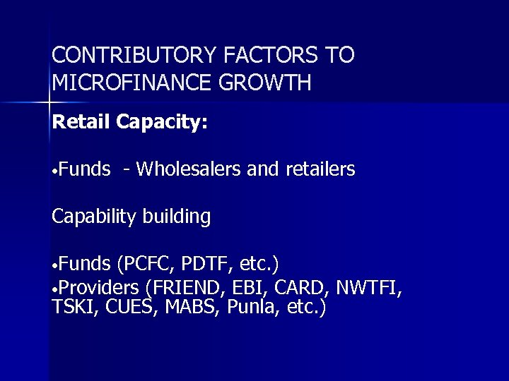 CONTRIBUTORY FACTORS TO MICROFINANCE GROWTH Retail Capacity: • Funds - Wholesalers and retailers Capability