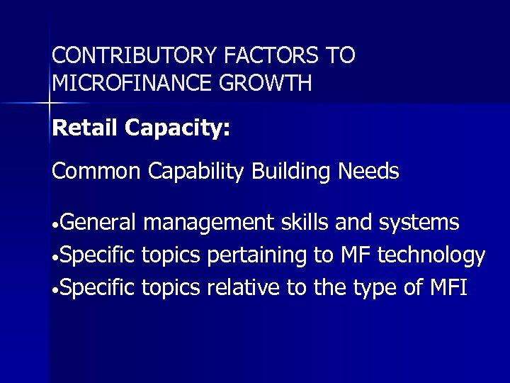 CONTRIBUTORY FACTORS TO MICROFINANCE GROWTH Retail Capacity: Common Capability Building Needs • General management