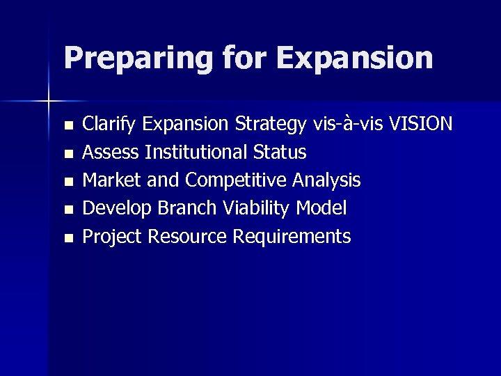 Preparing for Expansion n n Clarify Expansion Strategy vis-à-vis VISION Assess Institutional Status Market