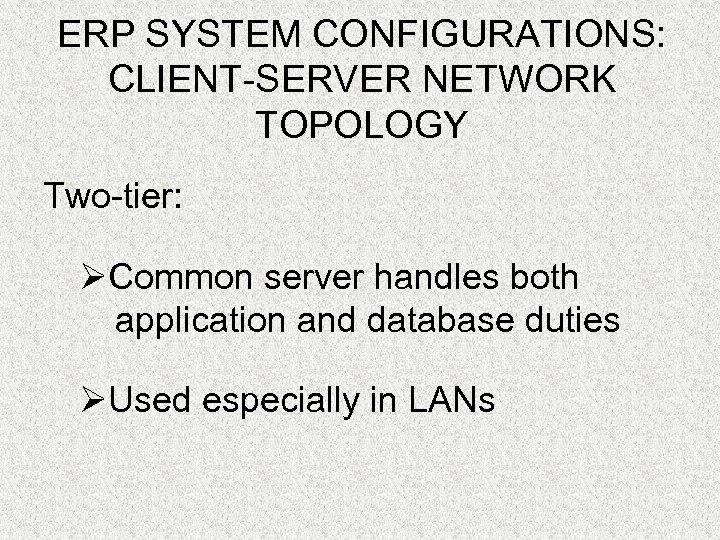 ERP SYSTEM CONFIGURATIONS: CLIENT-SERVER NETWORK TOPOLOGY Two-tier: ØCommon server handles both application and database