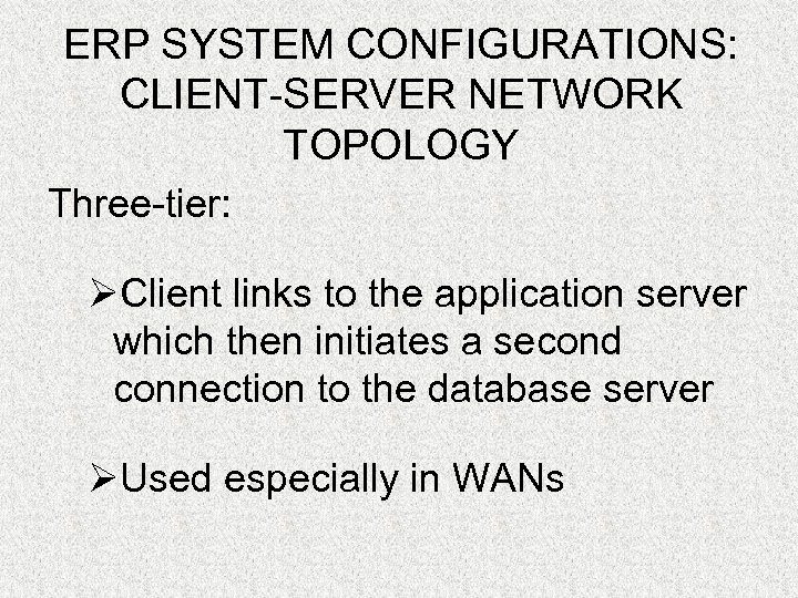 ERP SYSTEM CONFIGURATIONS: CLIENT-SERVER NETWORK TOPOLOGY Three-tier: ØClient links to the application server which