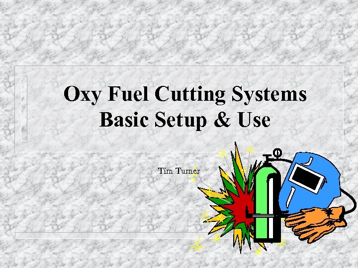 Oxy Fuel Cutting Systems Basic Setup & Use Tim Turner