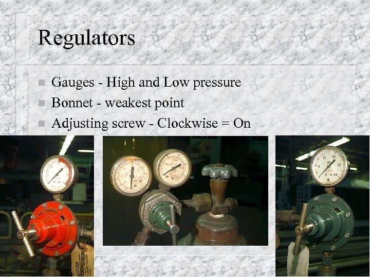 Regulators n n n Gauges - High and Low pressure Bonnet - weakest point