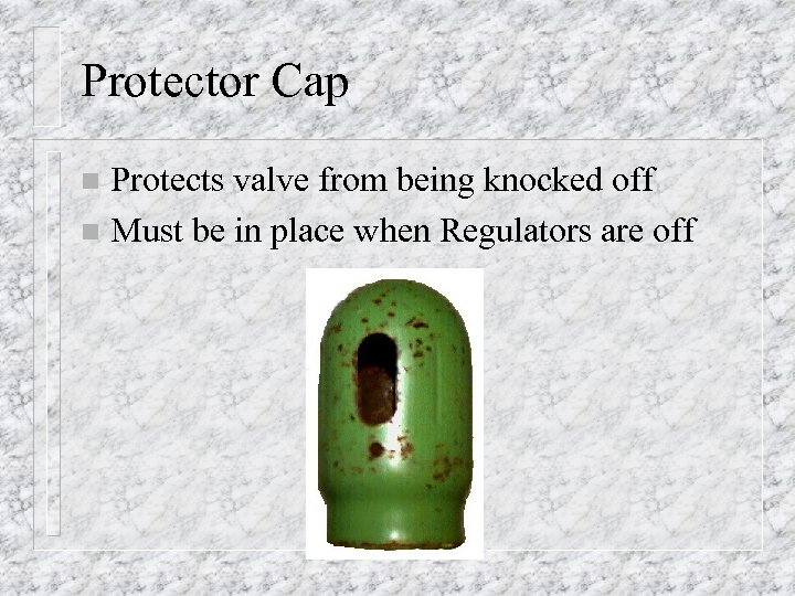 Protector Cap Protects valve from being knocked off n Must be in place when
