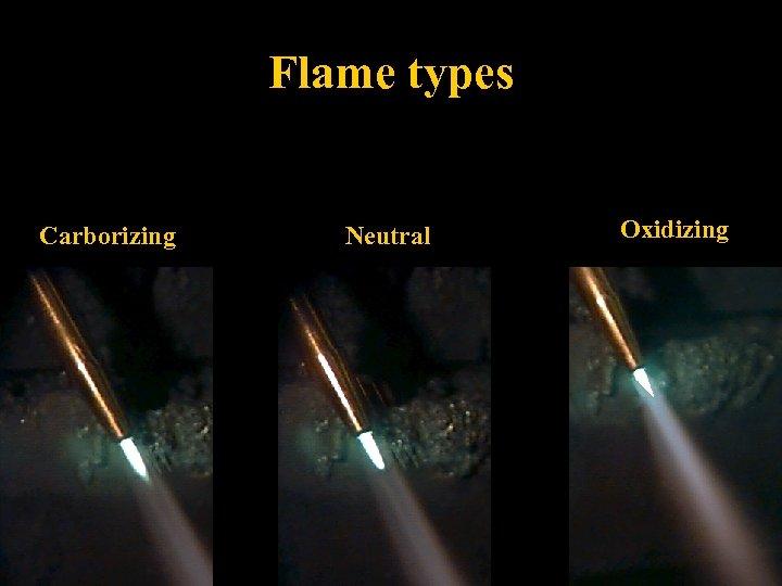 Flame types Carborizing Neutral Oxidizing