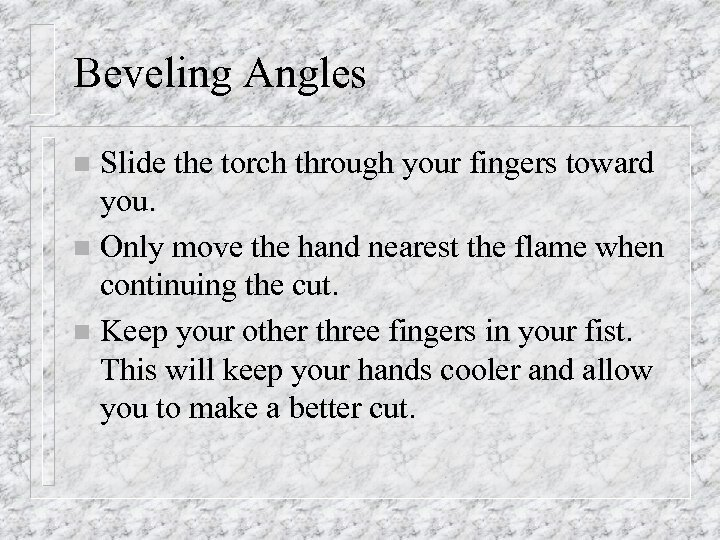 Beveling Angles Slide the torch through your fingers toward you. n Only move the