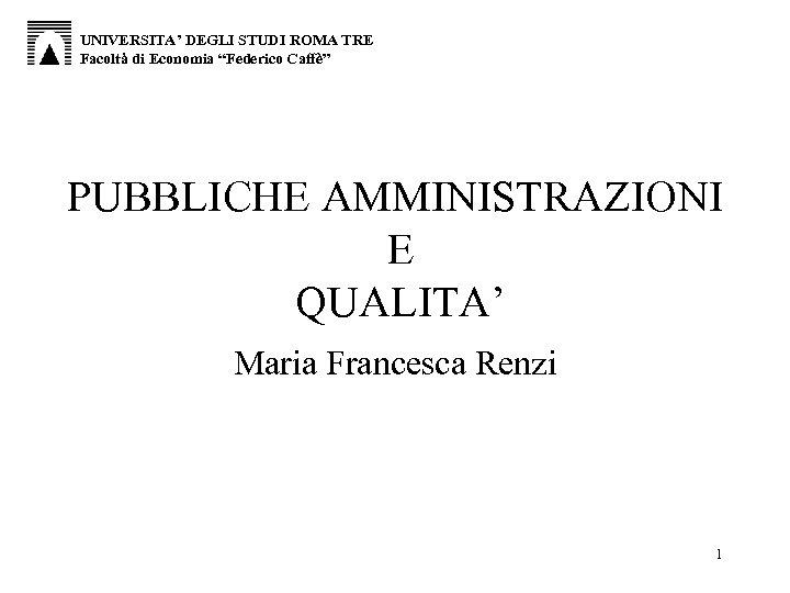 """UNIVERSITA' DEGLI STUDI ROMA TRE Facoltà di Economia """"Federico Caffè"""" PUBBLICHE AMMINISTRAZIONI E QUALITA'"""