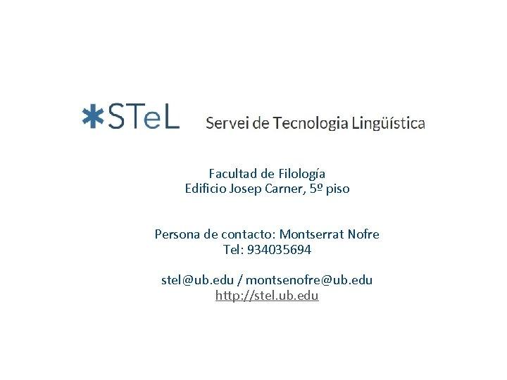 Facultad de Filología Edificio Josep Carner, 5º piso Persona de contacto: Montserrat Nofre Tel: