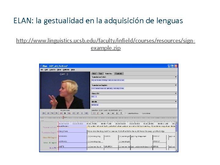 ELAN: la gestualidad en la adquisición de lenguas http: //www. linguistics. ucsb. edu/faculty/infield/courses/resources/signexample. zip