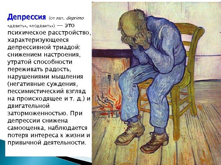 Депрессия (от лат. deprimo «давить» , «подавить» ) — это психическое расстройство, характеризующееся депрессивной