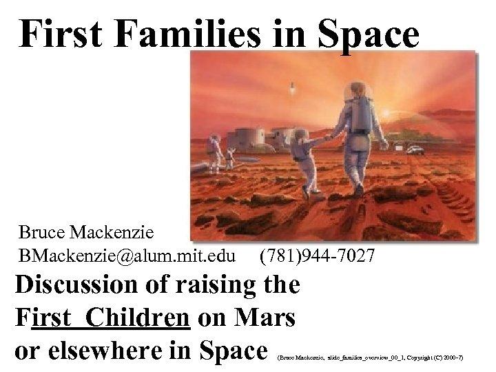 First Families in Space Bruce Mackenzie BMackenzie@alum. mit. edu (781)944 -7027 Discussion of raising