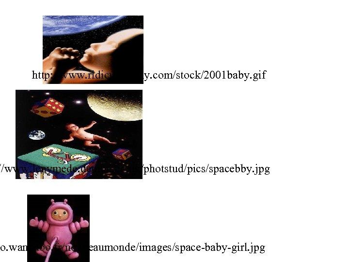 http: //www. ridiculopathy. com/stock/2001 baby. gif //www. lenymede. demon. co. uk/photstud/pics/spacebby. jpg so. wanadoo.