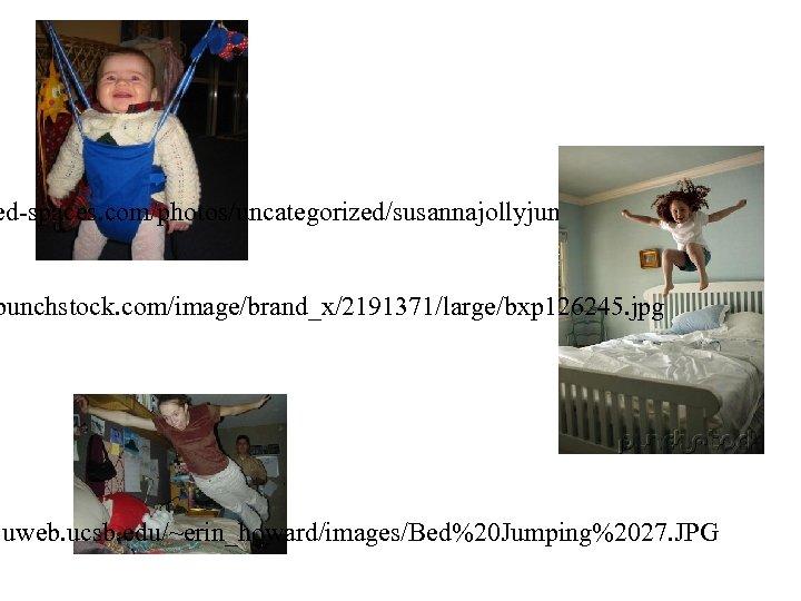 ed-spaces. com/photos/uncategorized/susannajollyjumper. jpg punchstock. com/image/brand_x/2191371/large/bxp 126245. jpg . uweb. ucsb. edu/~erin_howard/images/Bed%20 Jumping%2027. JPG