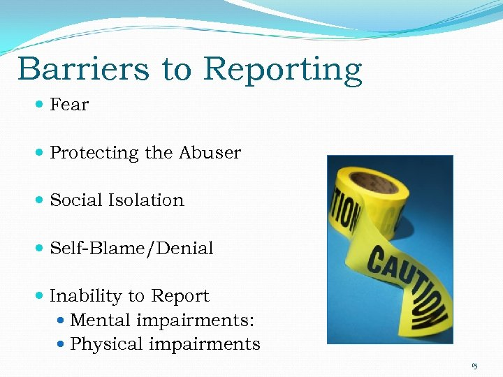 Barriers to Reporting Fear Protecting the Abuser Social Isolation Self-Blame/Denial Inability to Report Mental