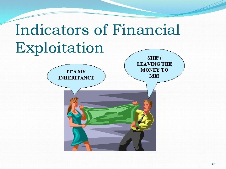 Indicators of Financial Exploitation IT'S MY INHERITANCE SHE's LEAVING THE MONEY TO ME! 17