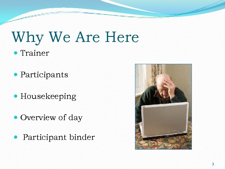 Why We Are Here Trainer Participants Housekeeping Overview of day Participant binder 3