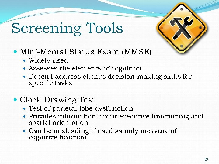 Screening Tools Mini-Mental Status Exam (MMSE) Widely used Assesses the elements of cognition Doesn't